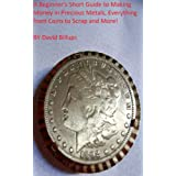 A Beginner's Short Guide to Making Money in Precious Metals Everything from Coins to Scrap and More!