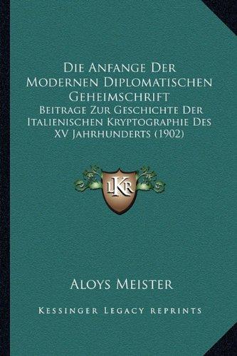 Download Die Anfange Der Modernen Diplomatischen Geheimschrift: Beitrage Zur Geschichte Der Italienischen Kryptographie Des XV Jahrhunderts (1902) (German Edition) ePub fb2 ebook