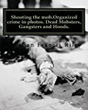 Shooting the mob.Organized crime in photos. Dead Mobsters, Gangsters and Hoods.