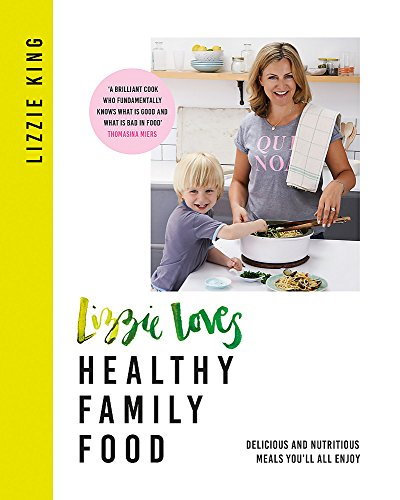Lizzie Loves Healthy: Family Food: Delicious and Nutritious Meals You'll All Enjoy by Lizzie King