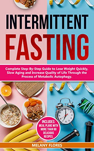 Intermittent Fasting: Complete Step-By-Step Guide to Lose Weight Quickly, Slow Aging and Increase Quality of Life Through the Process of Autophagy. Meal Plans with more than 80 Delicious Recipes! by Melany Flores