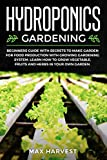 Hydroponics Gardening: Beginners Guide with Secrets to Make Garden for Food Production with Growing Gardening System. Learn how to Grow Vegetable, Fruits and Herbs in your Own