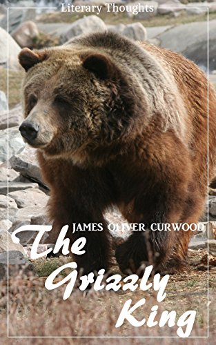 The Grizzly King - with the original illustrations (James Oliver Curwood) (Literary Thoughts Edition)