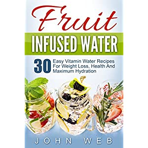 Infused Water: Fruit Infused Water – 30 Easy Vitamin Water Recipes For Weight Loss, Health And Maximum Hydration (Fruit Infusion, Fruit Infused Drinks, Vitamin Water)