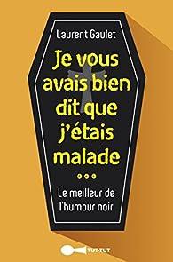 Je vous avais bien dit que j'étais malade : le meilleur de l'humour noir par Laurent Gaulet