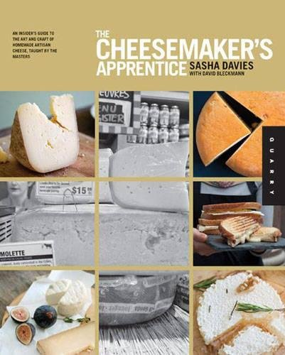 The Cheesemaker's Apprentice: An Insider's Guide to the Art and Craft of Homemade Artisan Cheese, Taught by the Masters by Sasha Davies, David Bleckmann