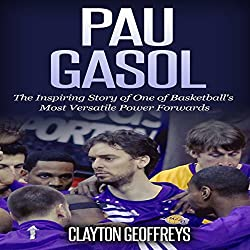 Pau Gasol: The Inspiring Story of One of Basketball's Most Versatile Power Forwards
