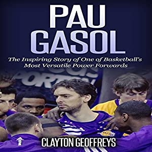 Pau Gasol: The Inspiring Story of One of Basketball's Most Versatile Power Forwards Audiobook