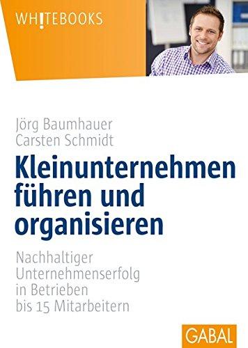 Kleinunternehmen führen und organisieren: Nachhaltiger Unternehmenserfolg in Betrieben bis 15 Mitarbeitern (Whitebooks)
