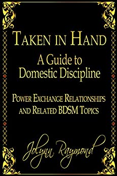 Taken In Hand: A Guide to Domestic Discipline, Power Exchange Relationships and Related BDSM Topics by [Raymond, Jolynn]