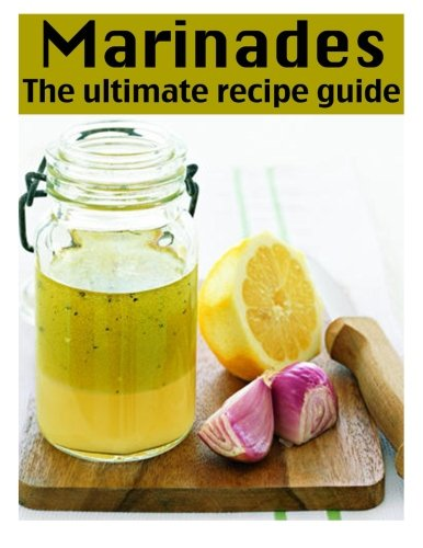 Marinades: The Ultimate Recipe Guide