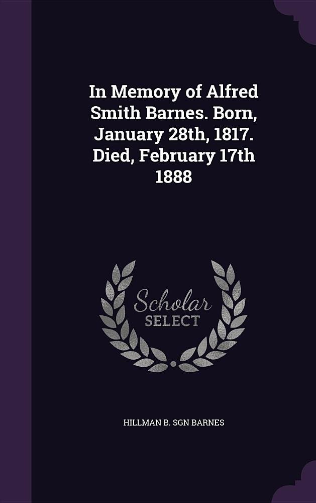 In Memory of Alfred Smith Barnes. Born, January 28th, 1817. Died, February 17th 1888 PDF Text fb2 book