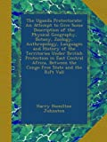 img - for The Uganda Protectorate: An Attempt to Give Some Description of the Physical Geography, Botany, Zoology, Anthropology, Languages and History of the ... the Congo Free State and the Rift Vall book / textbook / text book