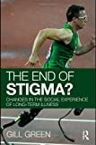 The End of Stigma? : Changes in the Social Experience of Long-Term Illness, Green, Ken and Green, Gill, 0415376254