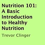 Nutrition 101: A Basic Introduction to Healthy Nutrition | Trevor Clinger