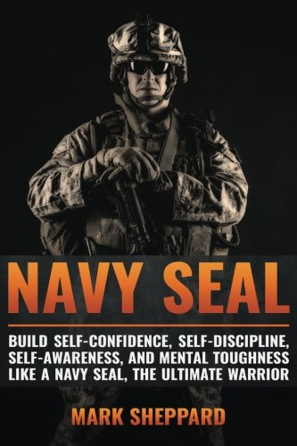 Navy SEAL: Build Self-Confidence, Self -Discipline, Self-Awareness, and Mental Toughness like a Navy SEAL, the Ultimate Warrior
