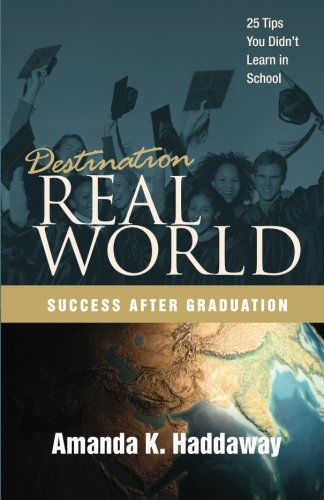 Destination Real World: Success after Graduation: 25 Tips You Didn't Learn in School