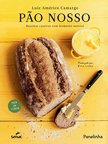 Pão nosso: Receitas caseiras com fermento natural (Portuguese Edition) by [Camargo,