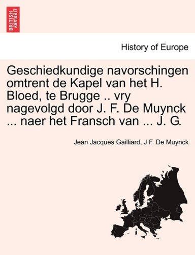 Geschiedkundige navorschingen omtrent de Kapel van het H. Bloed, te Brugge .. vry nagevolgd door J. F. De Muynck ... naer het Fransch van ... J. G. (Dutch Edition)