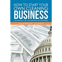 How to Start Your Own Cleaning Business: Low Start up Cost, Fast Growing and Profitable
