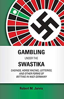 Gambling Under the Swastika: Casinos, Horse Racing, Lotteries,  and Other Forms of Betting in Nazi Germany by [Jarvis, Robert M.]