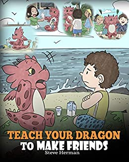 Teach Your Dragon to Make Friends: A Dragon Book To Teach Kids How To Make  New Friends  A Cute Children Story To Teach Children About Friendship and