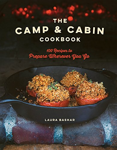 The Camp & Cabin Cookbook: 100 Recipes to Prepare Wherever You Go by Laura Bashar
