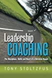 Leadership Coaching: The Disciplines, Skills, and Heart of a Christian Coach