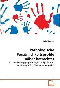 Pathologische Persönlichkeitsprofile näher betrachtet: Alkoholabhängige, pathologische Spieler und substanzgestörte Spieler im Vergleich