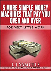 5 MORE Simple Money Machines that Pay You Over and Over - For Very Little Work! (Simple Money Making Book 2)