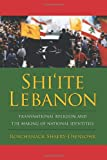Shi'ite Lebanon: Transnational Religion and the Making of National Identities (History & Society of the Modern Middle East)