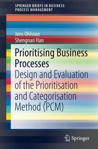 Prioritising Business Processes: Design and Evaluation of the Prioritisation and Categorisation Method (PCM) (SpringerBriefs in Business Process Management) ebook