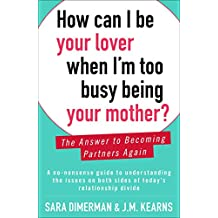 How Can I Be Your Lover When I'm Too Busy Being Your Mother?: The Answer to Becoming Partners Again