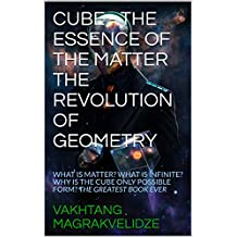CUBE - THE ESSENCE OF THE MATTER THE REVOLUTION OF GEOMETRY: WHAT IS MATTER? WHAT IS INFINITE? WHY IS THE CUBE ONLY POSSIBLE FORM? THE GREATEST BOOK EVER