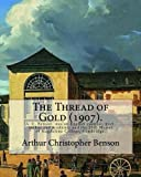img - for The Thread of Gold (1907). By: Arthur Christopher Benson: Arthur Christopher Benson (24 April 1862 ? 17 June 1925) was an English essayist, poet, ... 28th Master of Magdalene College, Cambridge. book / textbook / text book