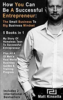 """How You Can Be A Successful Entrepreneur: 5 Books in 1 """"Box Set"""": The Small Business To Big Business Mindset by [Kinsella, Matt]"""