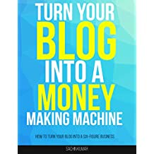 TURN YOUR BLOG INTO A MONEY MAKING MACHINE: How To Turn Your Blog Into A Six-Figure BUSINESS