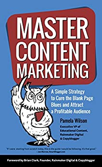 Master Content Marketing: A Simple Strategy to Cure the Blank Page Blues and Attract a Profitable Audience by [Wilson, Pamela]