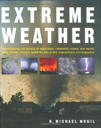 Extreme Weather: Understanding the Science of Hurricanes, Tornadoes, Floods, Heat Waves, Snow Storms, Global Warming and