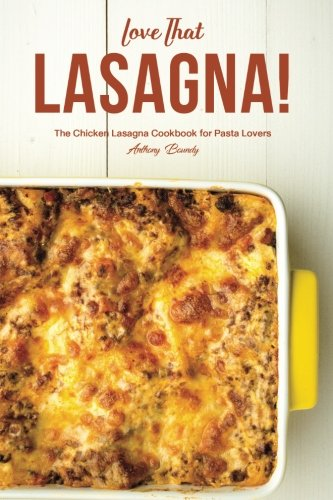 Love That Lasagna!: The Chicken Lasagna Cookbook for Pasta Lovers by Anthony Boundy