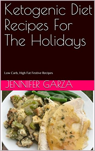 Ketogenic Diet Recipes For The Holidays: Low Carb, High Fat Festive Recipes by Jennifer Garza
