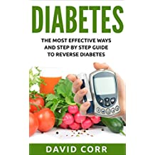 Diabetes: The Most Effective Ways and Step by Step Guide to Reverse Diabetes: (Diabetes, Diabetes Diet, Lower Blood Sugar, Diabetes free, Diabetes Cure, Reversing Diabetes)