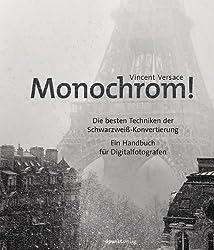 Monochrom!: Die besten Techniken der Schwarzweiß-Konvertierung Ein Handbuch für Digitalfotografen