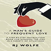 A Man's Guide to Frequent Love: A Step-by-Step Instruction Book for Winning the Girl in a Variety of Situations Audiobook by RJ Wolfe Narrated by Sam Eskenazi