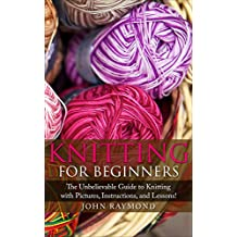 Knitting for Beginners: How to Knit! The Unbelievable Guide to Knitting with Pictures, Instructions, and Lessons! (Knitting, Knitting Patterns, Crochet Patterns, Crochet Books, Sewing)