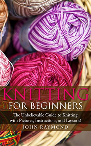 Knitting for Beginners: How to Knit! The Unbelievable Guide to Knitting with Pictures, Instructions, and Lessons! (Knitting, Knitting Patterns, Crochet Patterns, Crochet Books, Sewing) by [Raymond, John]