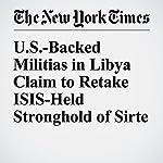 U.S.-Backed Militias in Libya Claim to Retake ISIS-Held Stronghold of Sirte | Rod Nordland
