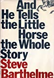 And He Tells the Little Horse the Whole Story, Barthelme, Steve, 0801835437