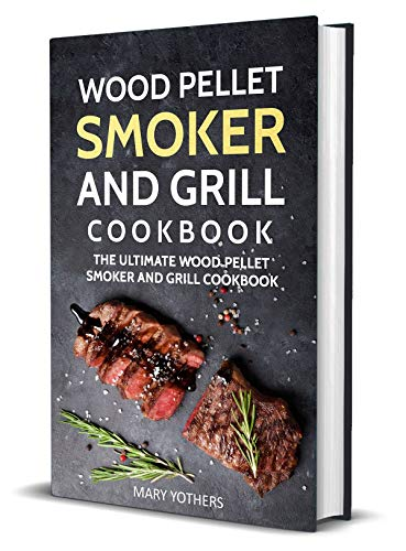 Wood Pellet Smoker and Grill Cookbook: The Ultimate Wood Pellet Smoker and Grill Cookbook (Pellet Smoker Cookbook 1) by Mary Yothers