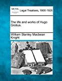 The life and works of Hugo Grotius, William Stanley Macbean Knight, 1240075944